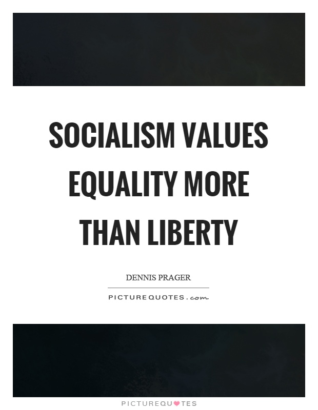 Socialism values equality more than liberty Picture Quote #1