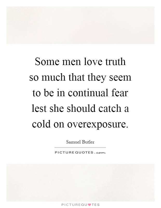 Some men love truth so much that they seem to be in continual fear lest she should catch a cold on overexposure Picture Quote #1
