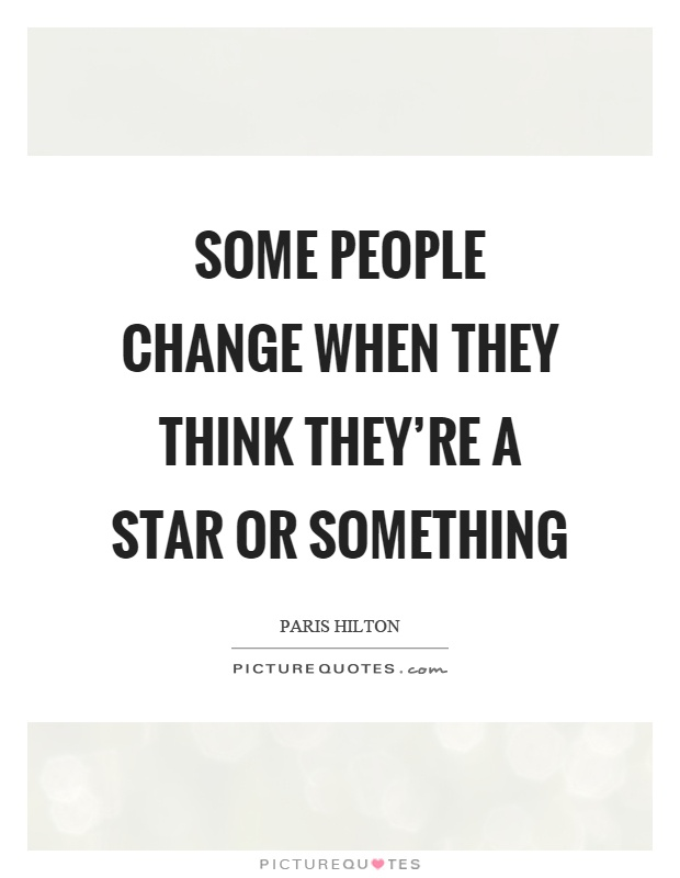 Some people change when they think they're a star or something Picture Quote #1