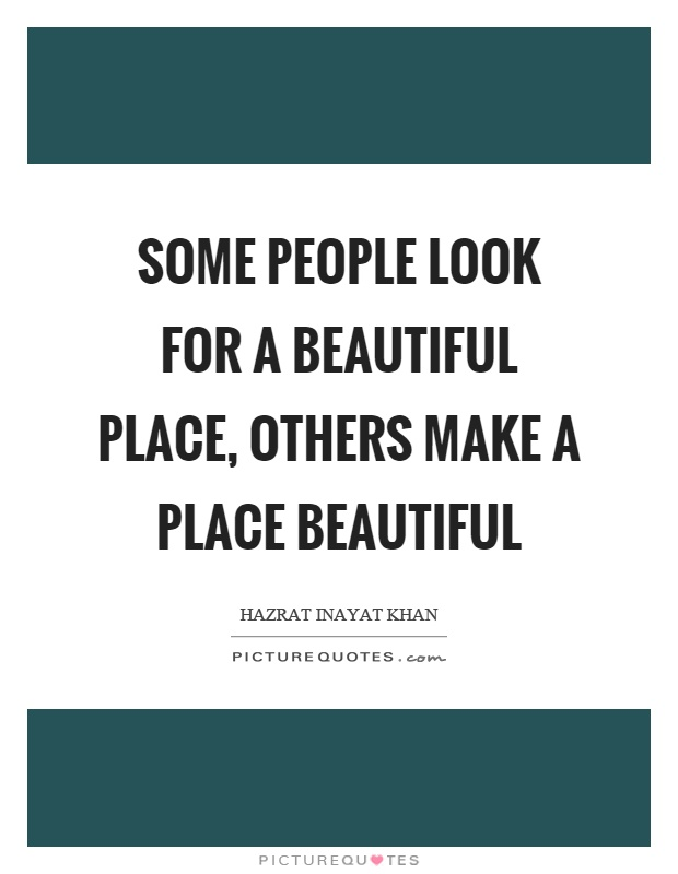 Some people look for a beautiful place, others make a place beautiful Picture Quote #1