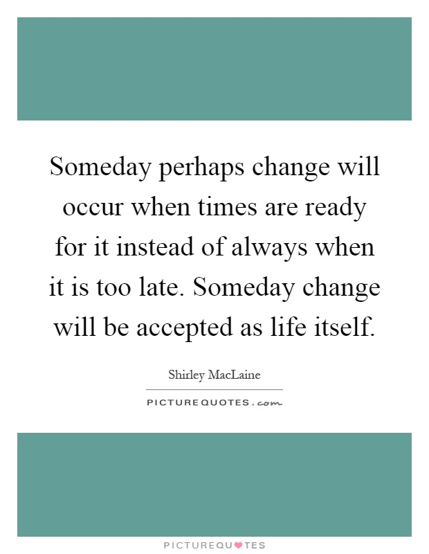 Someday perhaps change will occur when times are ready for it instead of always when it is too late. Someday change will be accepted as life itself Picture Quote #1