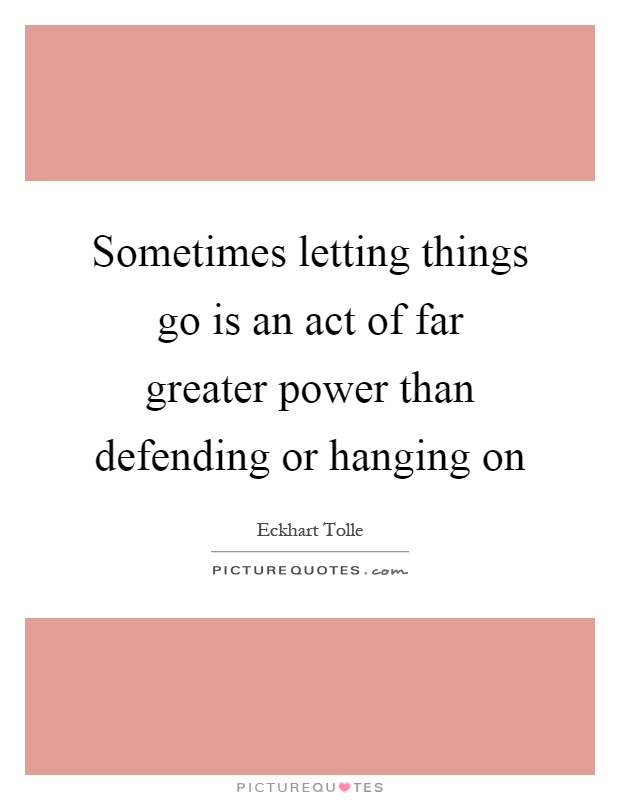Sometimes letting things go is an act of far greater power than defending or hanging on Picture Quote #1