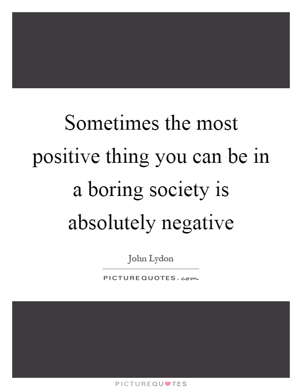 Sometimes the most positive thing you can be in a boring society is absolutely negative Picture Quote #1