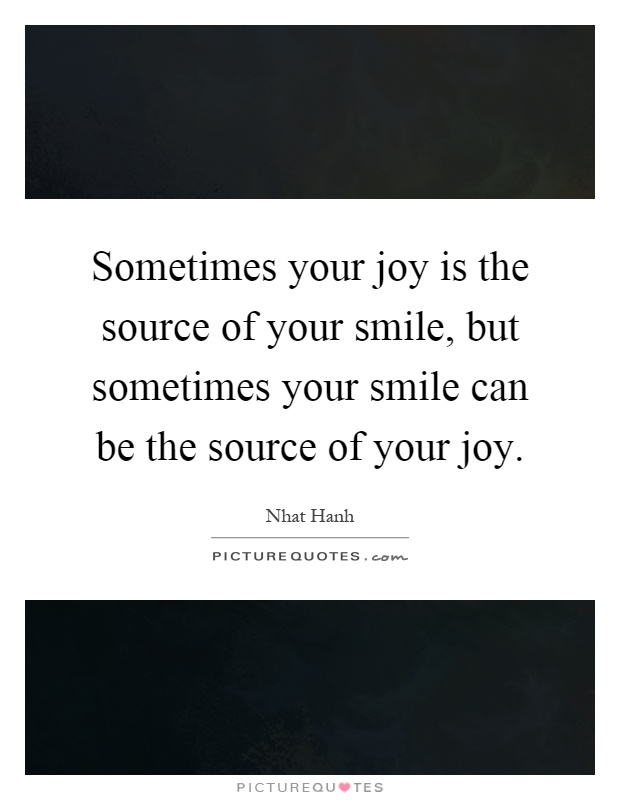 Sometimes your joy is the source of your smile, but sometimes your smile can be the source of your joy Picture Quote #1