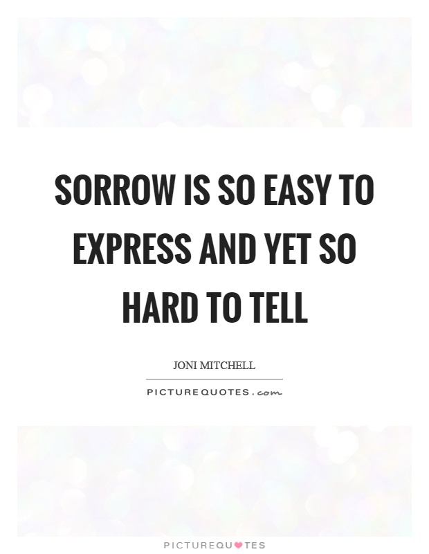 Sorrow is so easy to express and yet so hard to tell Picture Quote #1