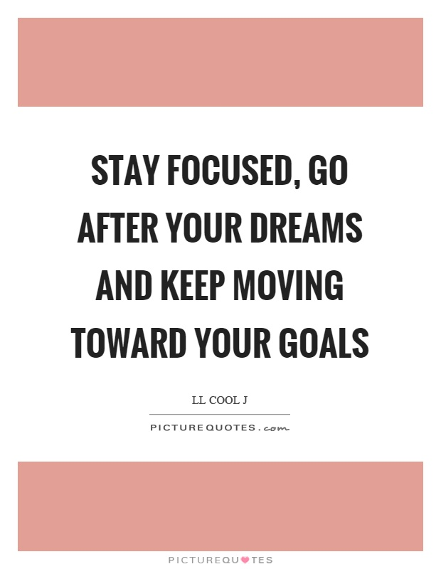 Stay focused, go after your dreams and keep moving toward your goals Picture Quote #1