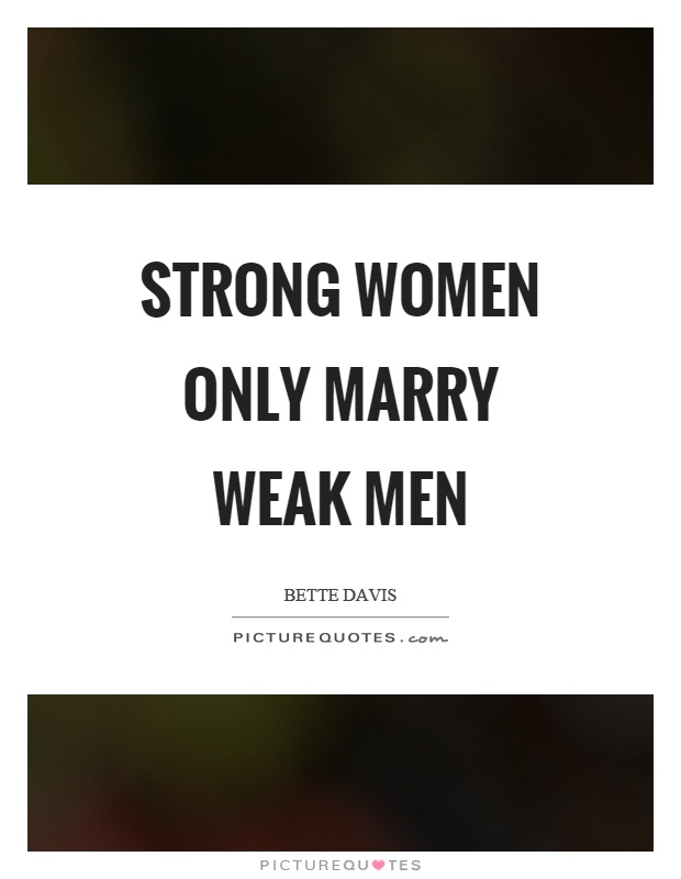 Strong women only marry weak men Picture Quote #1