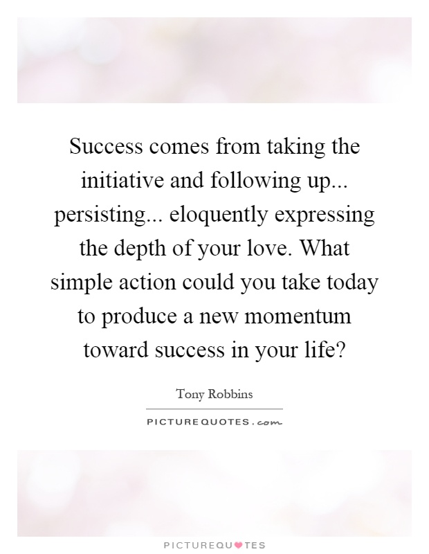 Success comes from taking the initiative and following up... persisting... eloquently expressing the depth of your love. What simple action could you take today to produce a new momentum toward success in your life? Picture Quote #1