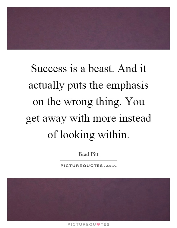 Success is a beast. And it actually puts the emphasis on the wrong thing. You get away with more instead of looking within Picture Quote #1