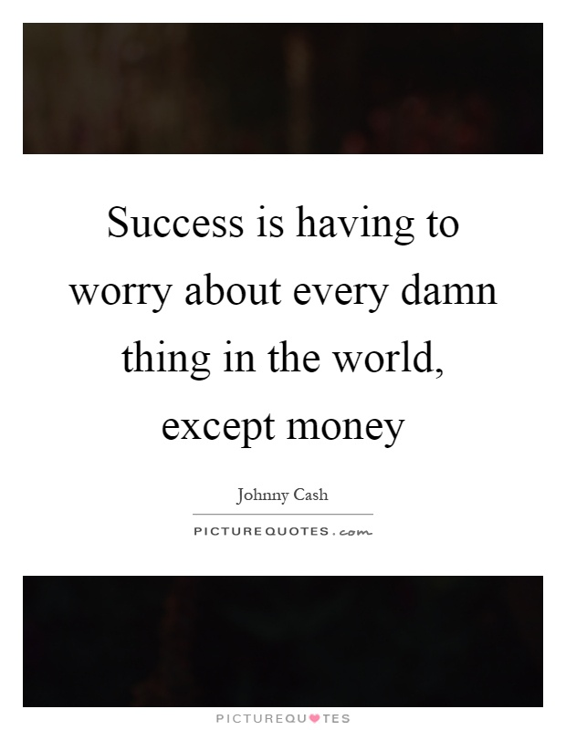 Success is having to worry about every damn thing in the world, except money Picture Quote #1