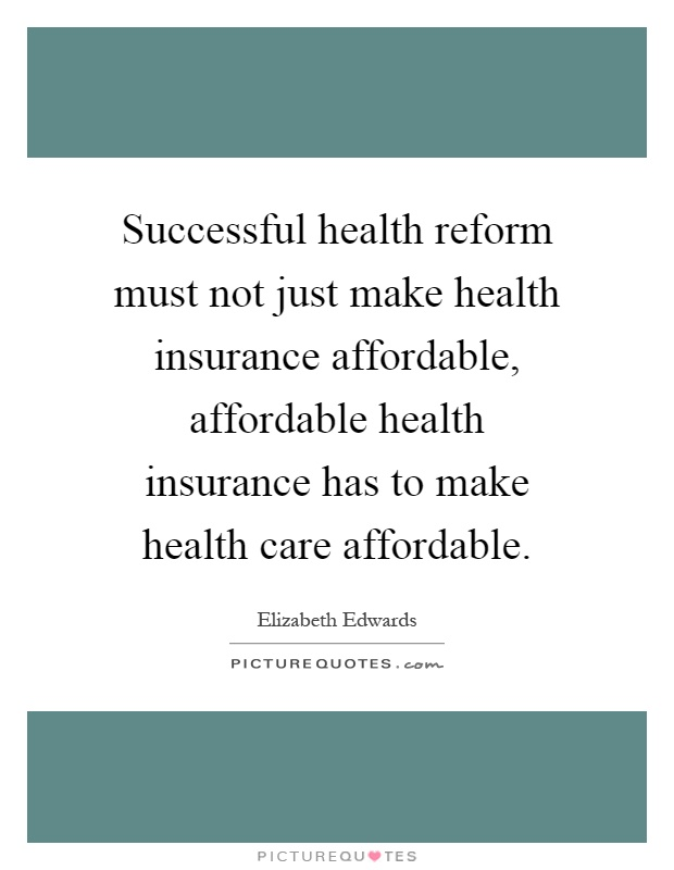 Successful health reform must not just make health insurance affordable, affordable health insurance has to make health care affordable Picture Quote #1