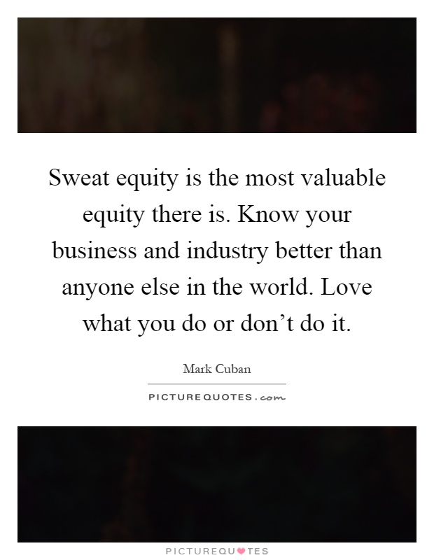Sweat equity is the most valuable equity there is. Know your business and industry better than anyone else in the world. Love what you do or don't do it Picture Quote #1