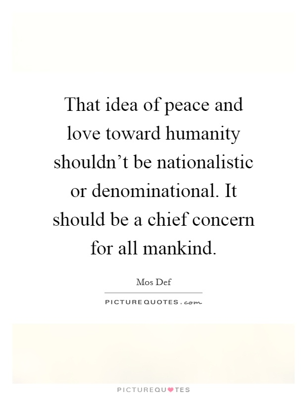 That idea of peace and love toward humanity shouldn't be nationalistic or denominational. It should be a chief concern for all mankind Picture Quote #1