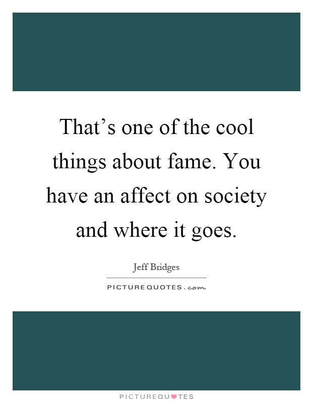 That's one of the cool things about fame. You have an affect on society and where it goes Picture Quote #1