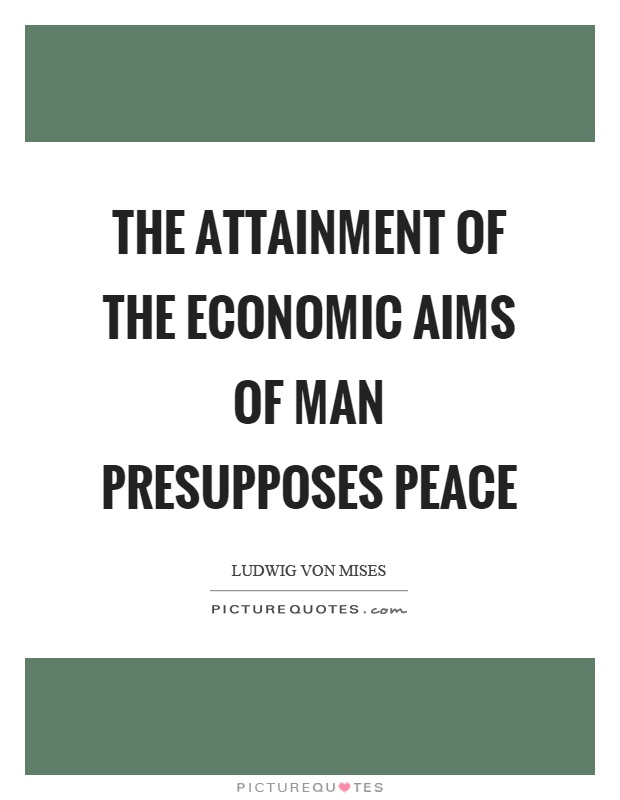 The attainment of the economic aims of man presupposes peace Picture Quote #1