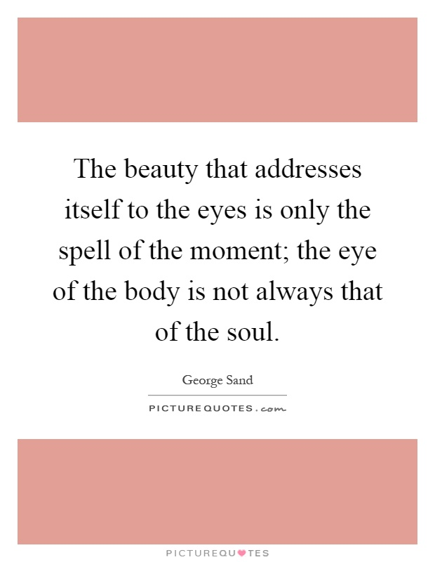 The beauty that addresses itself to the eyes is only the spell of the moment; the eye of the body is not always that of the soul Picture Quote #1