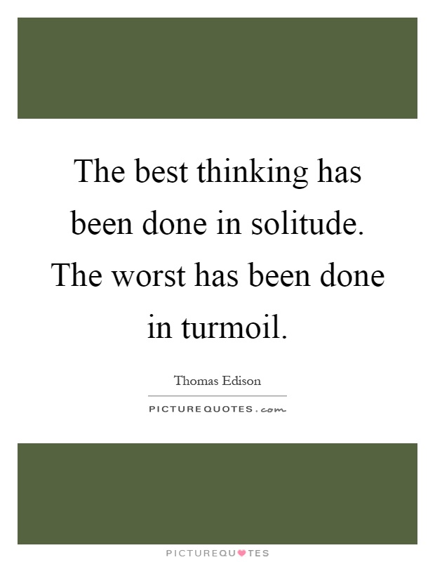 The best thinking has been done in solitude. The worst has been done in turmoil Picture Quote #1