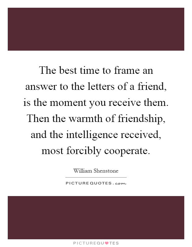 The best time to frame an answer to the letters of a friend, is the moment you receive them. Then the warmth of friendship, and the intelligence received, most forcibly cooperate Picture Quote #1