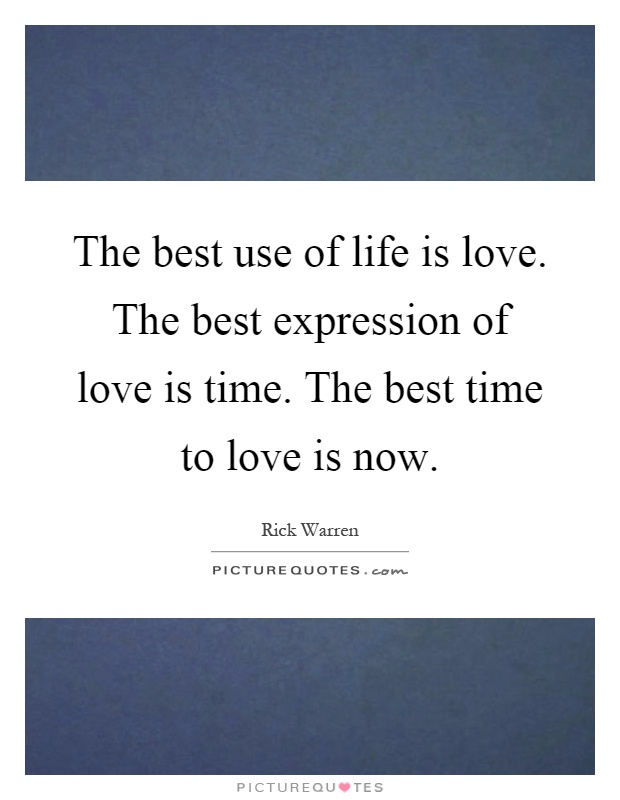The best use of life is love. The best expression of love is time. The best time to love is now Picture Quote #1