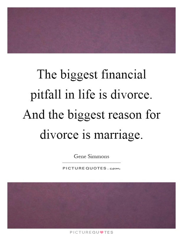 The biggest financial pitfall in life is divorce. And the biggest reason for divorce is marriage Picture Quote #1