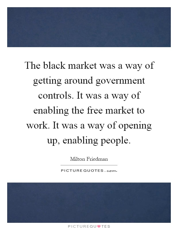 The black market was a way of getting around government controls. It was a way of enabling the free market to work. It was a way of opening up, enabling people Picture Quote #1
