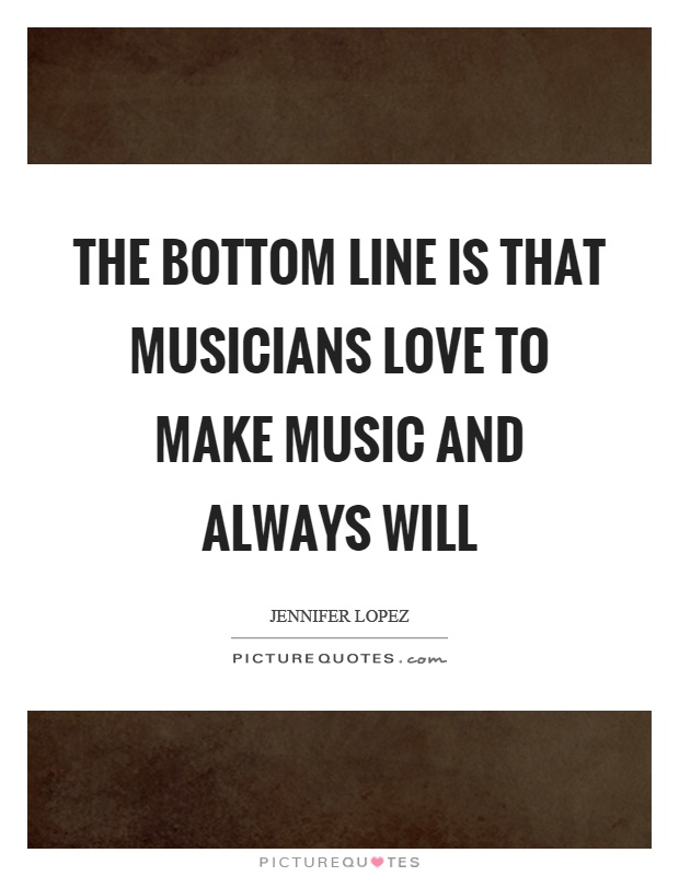 The bottom line is that musicians love to make music and always will Picture Quote #1