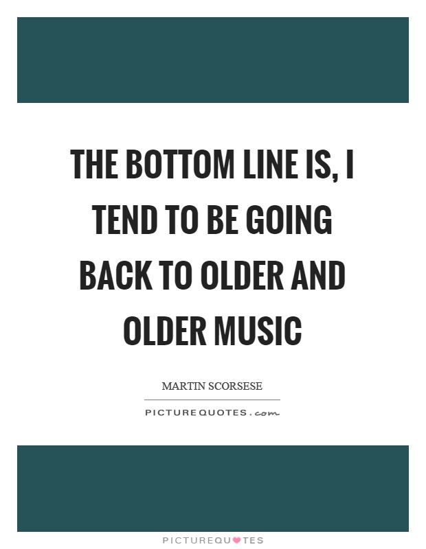 The bottom line is, I tend to be going back to older and older music Picture Quote #1