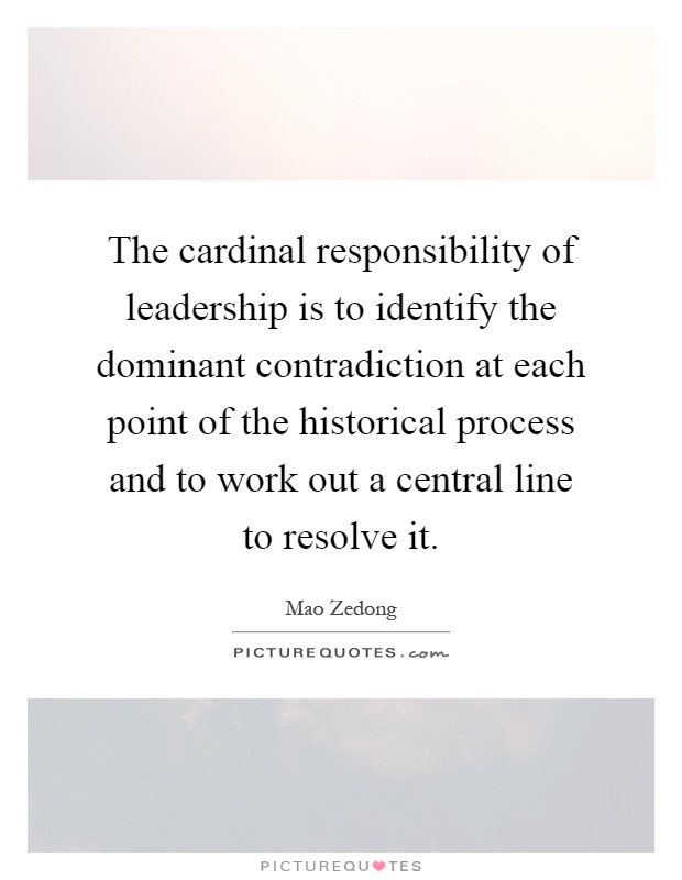 The cardinal responsibility of leadership is to identify the dominant contradiction at each point of the historical process and to work out a central line to resolve it Picture Quote #1