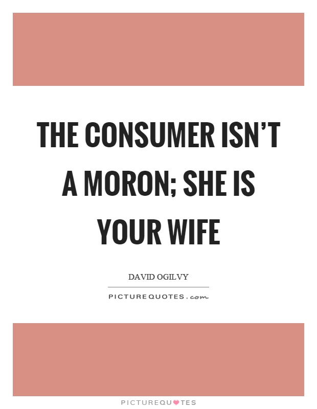 The consumer isn't a moron; she is your wife Picture Quote #1