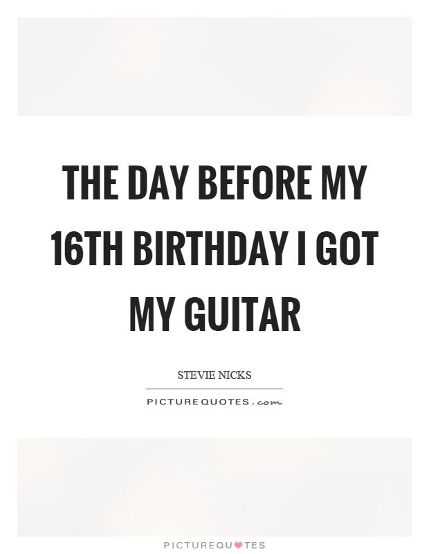 The day before my 16th birthday I got my guitar Picture Quote #1
