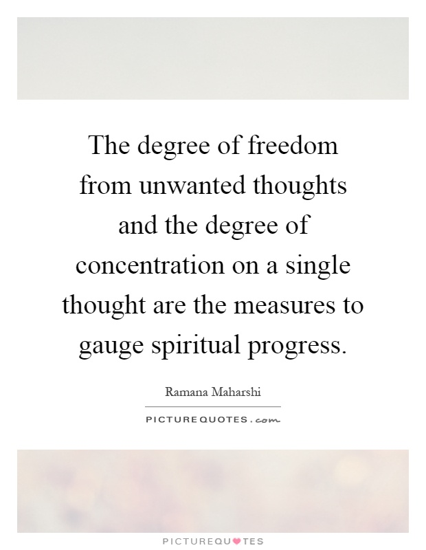 The degree of freedom from unwanted thoughts and the degree of concentration on a single thought are the measures to gauge spiritual progress Picture Quote #1