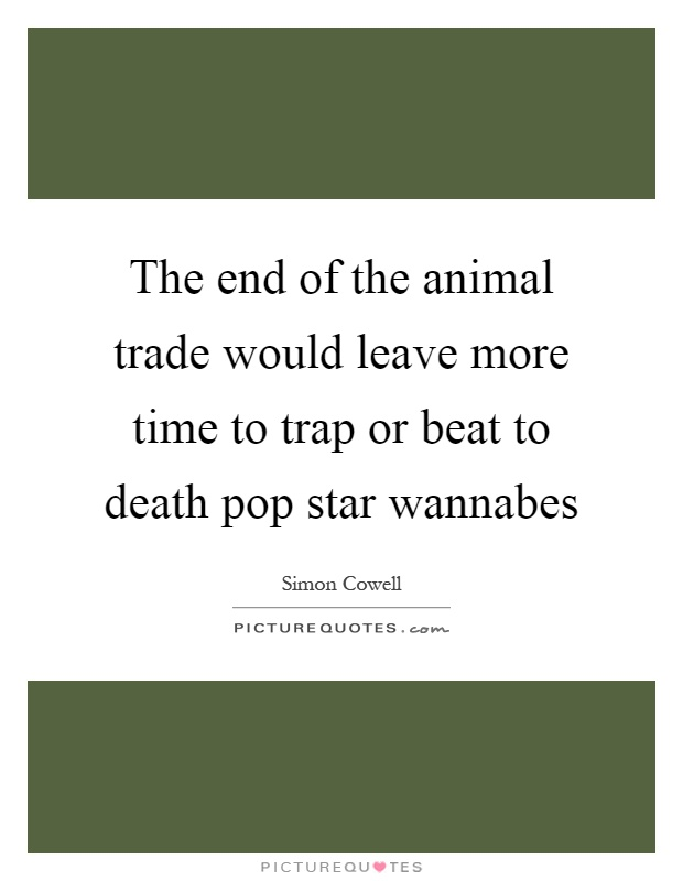 The end of the animal trade would leave more time to trap or beat to death pop star wannabes Picture Quote #1
