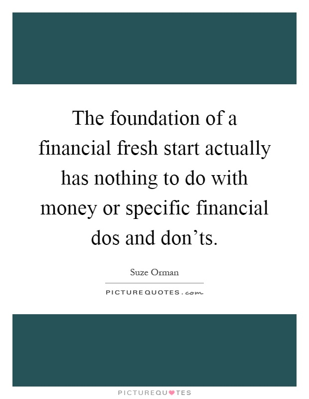 The foundation of a financial fresh start actually has nothing to do with money or specific financial dos and don'ts Picture Quote #1