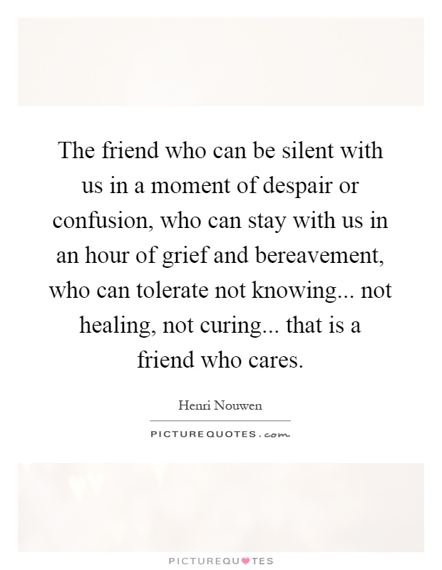 The friend who can be silent with us in a moment of despair or confusion, who can stay with us in an hour of grief and bereavement, who can tolerate not knowing... not healing, not curing... that is a friend who cares Picture Quote #1