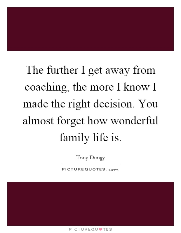 The further I get away from coaching, the more I know I made the right decision. You almost forget how wonderful family life is Picture Quote #1