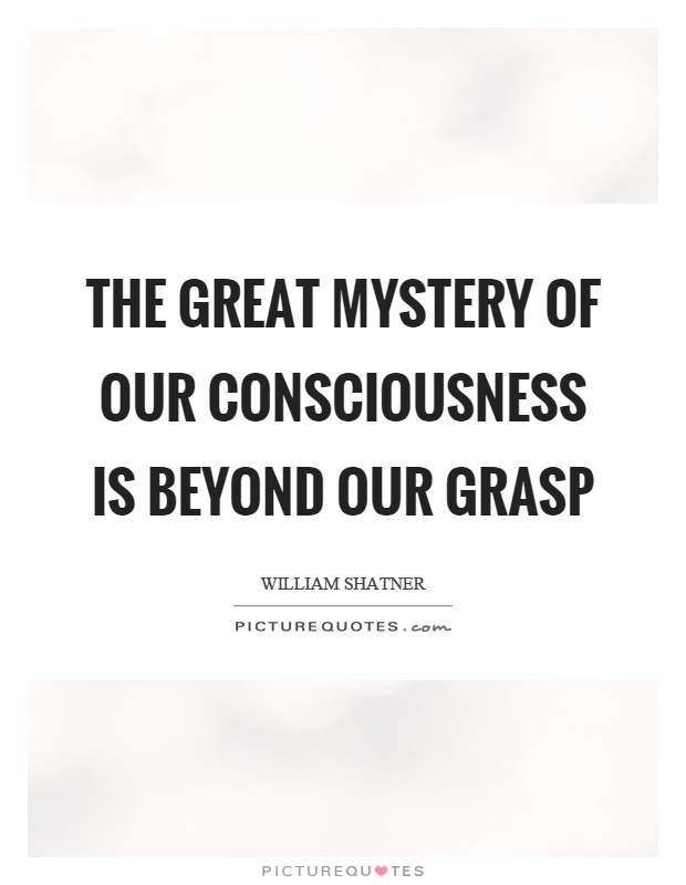The great mystery of our consciousness is beyond our grasp Picture Quote #1