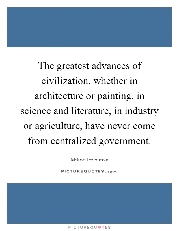 The greatest advances of civilization, whether in architecture or painting, in science and literature, in industry or agriculture, have never come from centralized government Picture Quote #1
