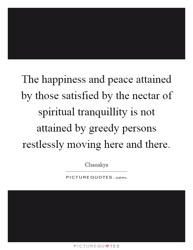 The happiness and peace attained by those satisfied by the nectar of spiritual tranquillity is not attained by greedy persons restlessly moving here and there Picture Quote #1