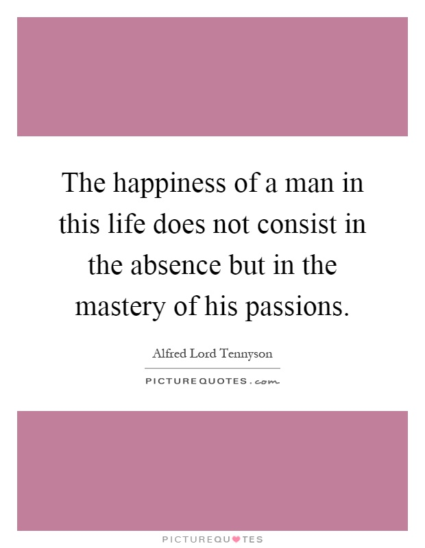The happiness of a man in this life does not consist in the absence but in the mastery of his passions Picture Quote #1