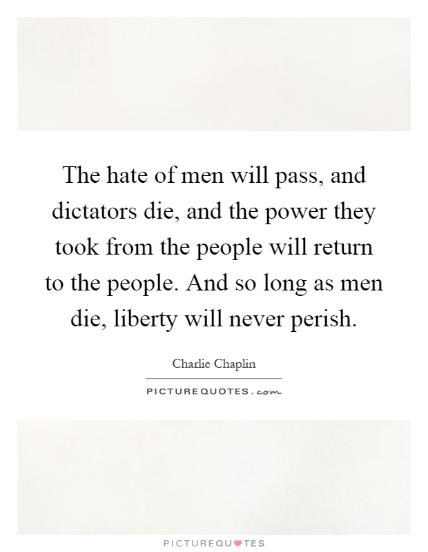The hate of men will pass, and dictators die, and the power they took from the people will return to the people. And so long as men die, liberty will never perish Picture Quote #1