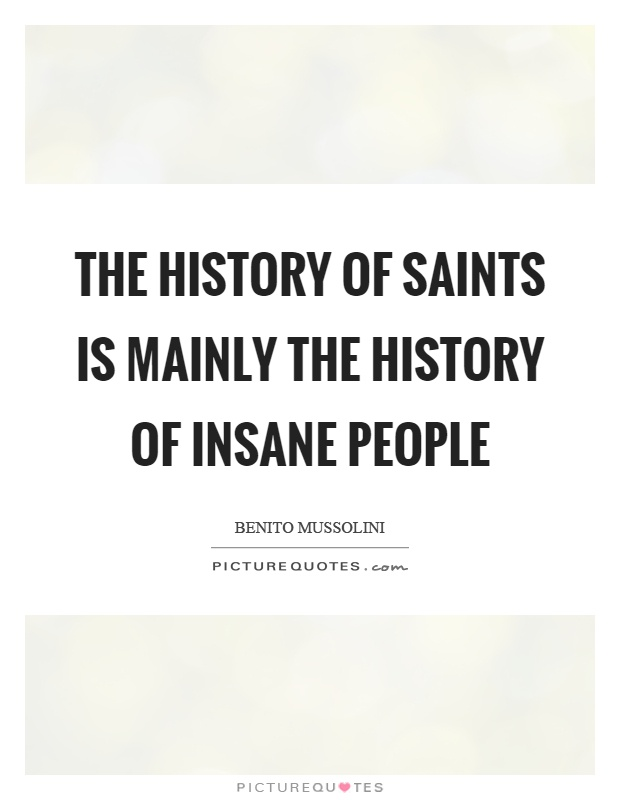 The history of saints is mainly the history of insane people Picture Quote #1