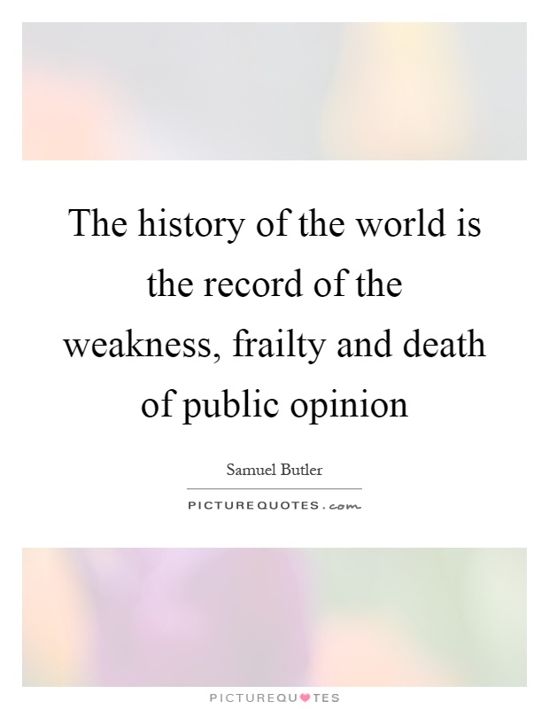 The history of the world is the record of the weakness, frailty and death of public opinion Picture Quote #1
