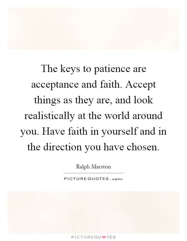 The keys to patience are acceptance and faith. Accept things as they are, and look realistically at the world around you. Have faith in yourself and in the direction you have chosen Picture Quote #1