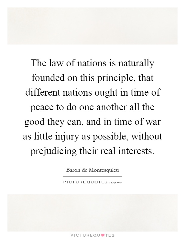 The law of nations is naturally founded on this principle, that different nations ought in time of peace to do one another all the good they can, and in time of war as little injury as possible, without prejudicing their real interests Picture Quote #1
