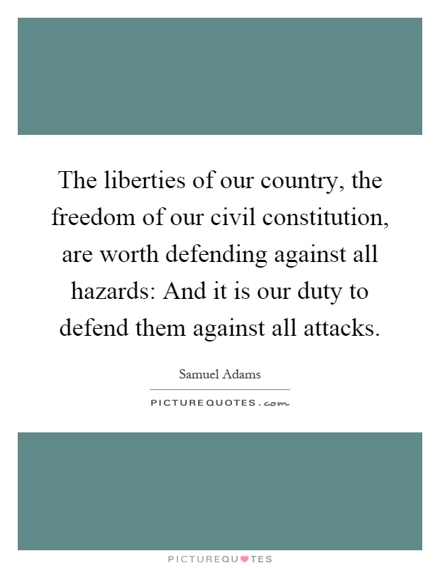 The liberties of our country, the freedom of our civil constitution, are worth defending against all hazards: And it is our duty to defend them against all attacks Picture Quote #1