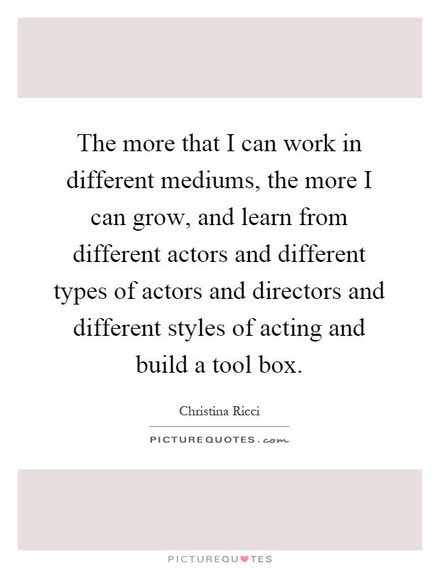 The more that I can work in different mediums, the more I can grow, and learn from different actors and different types of actors and directors and different styles of acting and build a tool box Picture Quote #1