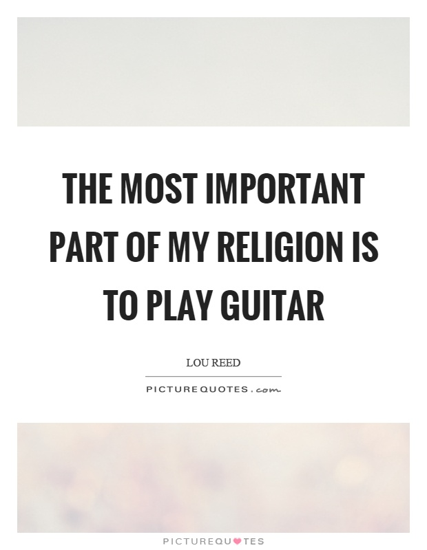 The most important part of my religion is to play guitar Picture Quote #1