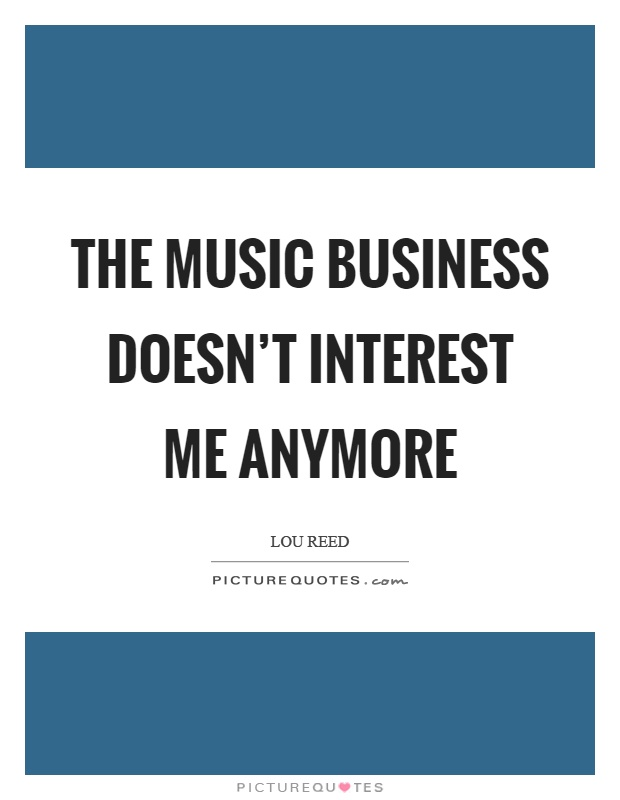 The music business doesn't interest me anymore Picture Quote #1