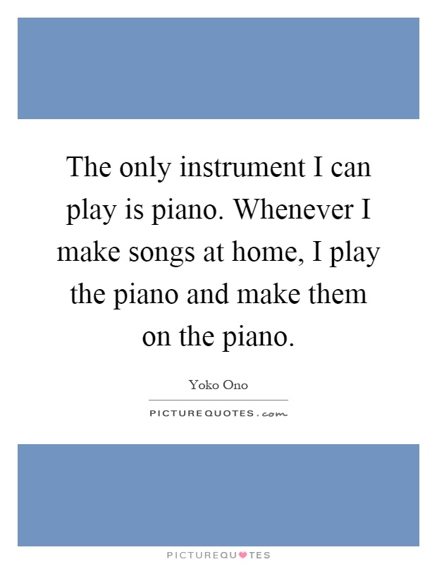 the only instrument i can play is piano whenever i make songs