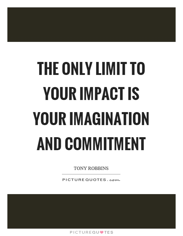 The only limit to your impact is your imagination and commitment Picture Quote #1